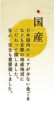 国産|日本国内のシェアが少ない金ごま、黒豆なども京都の地産地消にもこだわって探しました。安心・安全も重要視しました。