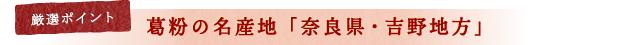 厳選ポイント 葛粉の名産地「奈良県・吉野地方」