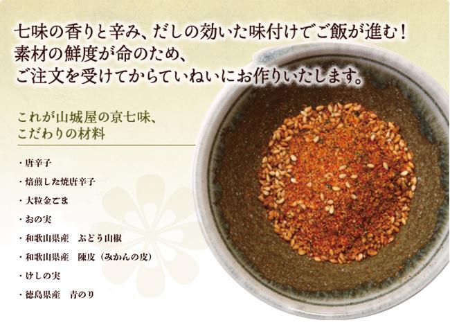 七味の香りと辛み、だしの効いた味付けでご飯が進む!素材の鮮度が命のため、ご注文を受けてからていねいにお作りいたします。これが山城屋の京七味、こだわりの材料 ・唐辛子・焙煎した焼唐辛子・大粒金ごま・おの実・和歌山県産 ぶどう山椒・和歌山県産の陳皮(みかんの皮)・けしの実・四万十川産すじ青のり